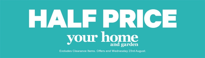 Half Price Your Home & Garden. Ends 23 August