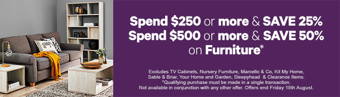 Spend $250 or more & save 25%. Spend $500 or more & save 50% on furniture. Ends 18th August.