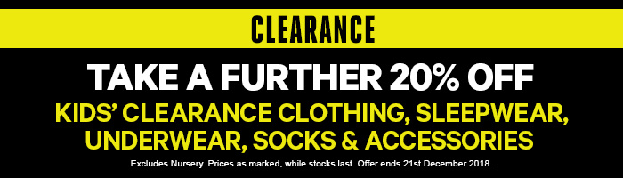 clearance. take a further 20% off kids' clearance clothing, sleepwear, underwear, socks & accessories. excludes nursery. prices as marked, while stocks last. offer ends 21st december 2018