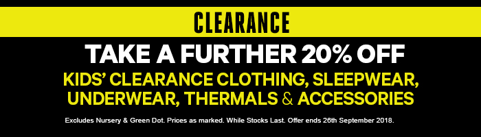 Take a further 20% off Kids' Clearance Clothing, Sleepwear, Underwear, Thermals & Accessoires
