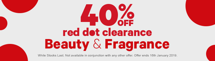 40% off red dot clearance beauty & fragrance. while stocks last. not available in conjunction with any other offer. offer ends 16th january 2019.