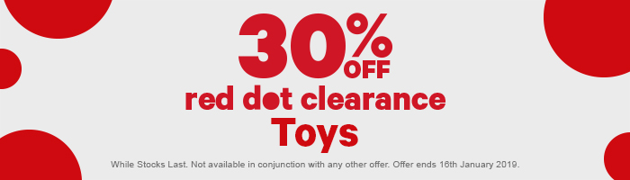 30% off red dot clearance toys. while stocks last. not available in conjunction with any other offer. offer ends 16th January 2019.