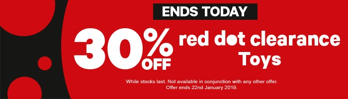 30% off red dot clearance toys. while stocks last. not available in conjunction with any other offer. offer ends 22nd January 2019.