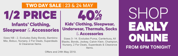 Two Day Sale 1/2 Price Infants' Clothing | 40% off Kids' Clothing - Shop Early Online from 6pm Tonight
