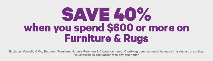 Save 40% when you spend $600 or more on Furniture & Rugs