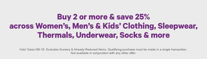 Buy 2 or more & save 25% across Women's, Men's, Kids' Clothing, Sleepwear, Thermals, Underwear, Socks & more