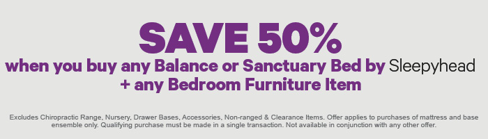 Save 50% when you buy any Sanctuary or Balance Bed by Sleepyhead + any Bedroom Furniture Item