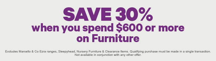 SAVE 30% when you spend $600 or more on Furniture