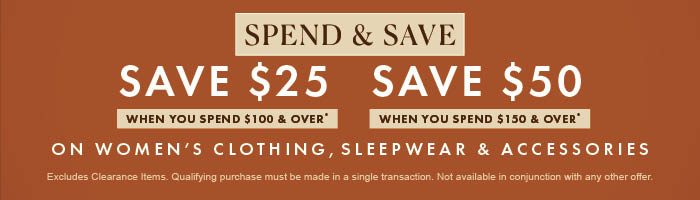 Spend & Save on Women's Clothing, Sleepwear & Accessories | Save $25 when you spend $100 & over | Save $50 when you spend $150 & over