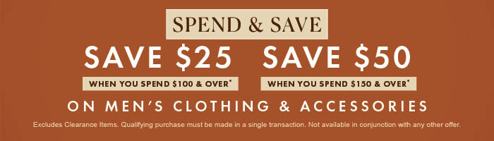 Spend & Save on Men's Clothing & Accessories | Save $25 when you spend $100 & over | Save $50 when you spend $150 & over