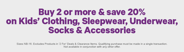 Buy 2 or more & save 20% on Kids' Clothing, Sleepwear, Underwear, Socks & Accessories