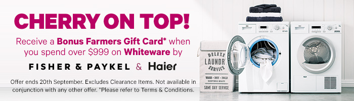 Receive a Bonus Farmers Gift Card when you spend over $999 on Whiteware by Fisher & Paykel or Haier. Offer ends 20th September. Excludes Clearance Items. Not available in conjunction with any other offer. Please refer to Terms & Conditions.